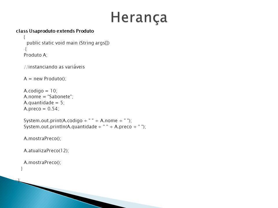Herança { public static void main (String args[]) Produto A;